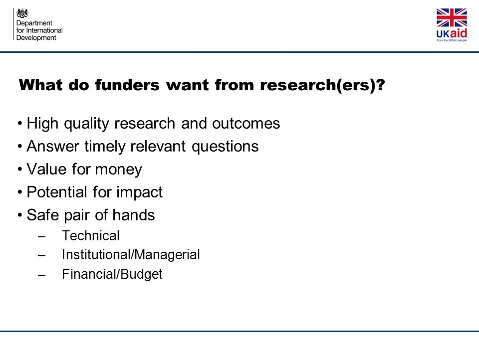 What do funders want from research(ers)? High quality research and outcomes Answer timely relevant questions Value for money Potential for impact Safe