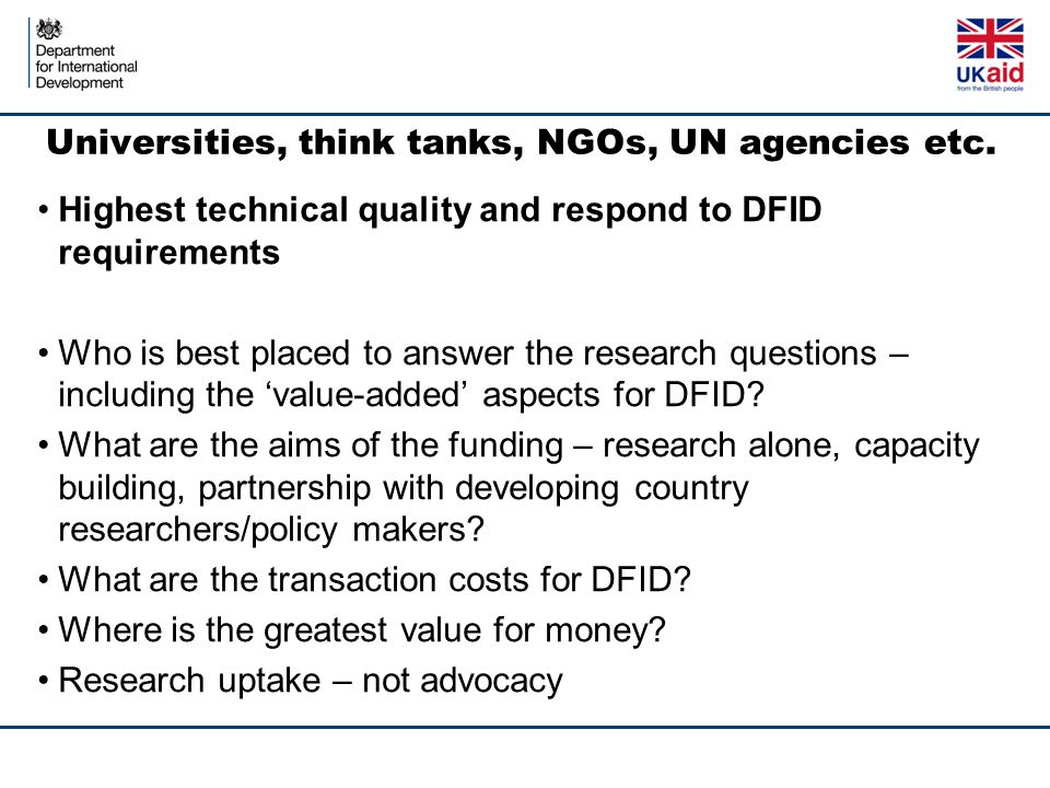 Universities, think tanks, NGOs, UN agencies etc. Highest technical quality and respond to DFID requirements Who is best placed to answer the research