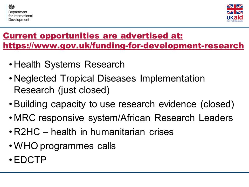Current opportunities are advertised at: https://www.gov.uk/funding-for-development-research Health Systems Research Neglected Tropical Diseases Imple