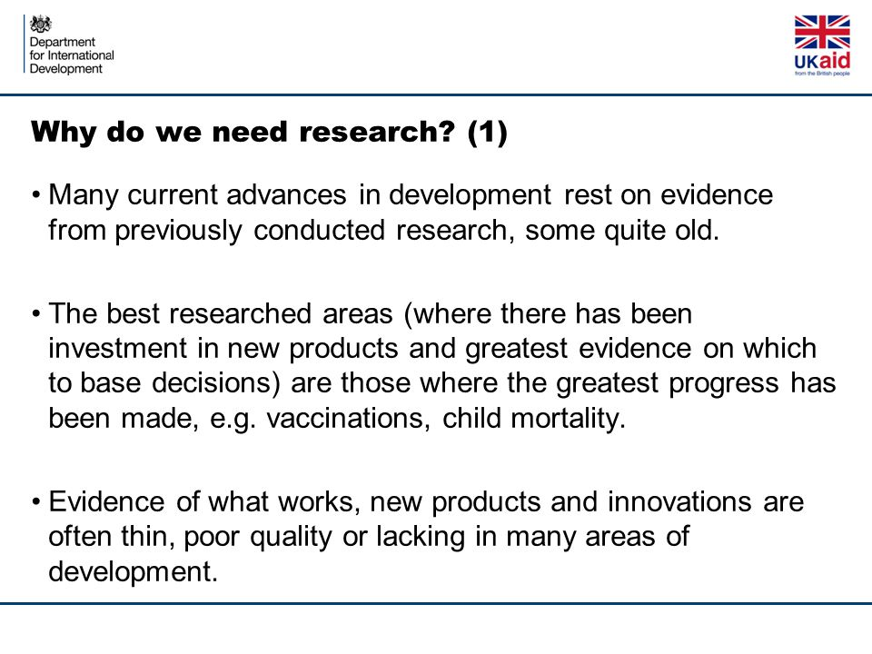 Why do we need research? (1) Many current advances in development rest on evidence from previously conducted research, some quite old. The best resear