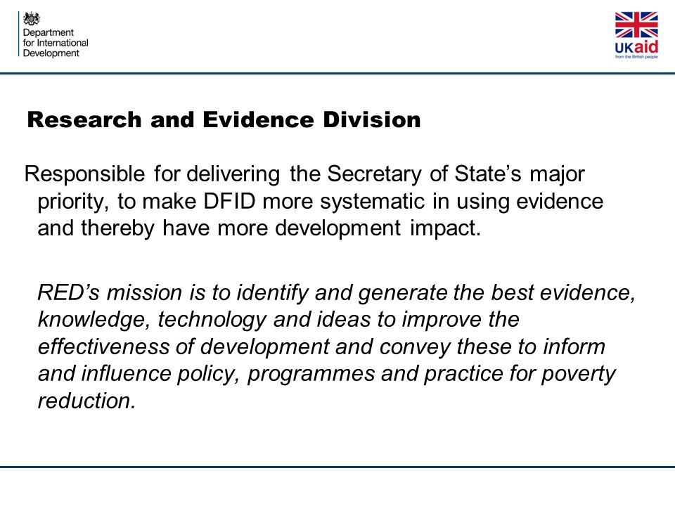 Research and Evidence Division Responsible for delivering the Secretary of State's major priority, to make DFID more systematic in using evidence and