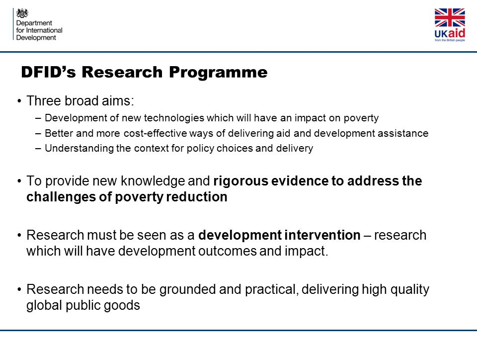 DFID's Research Programme Three broad aims: –Development of new technologies which will have an impact on poverty –Better and more cost-effective ways