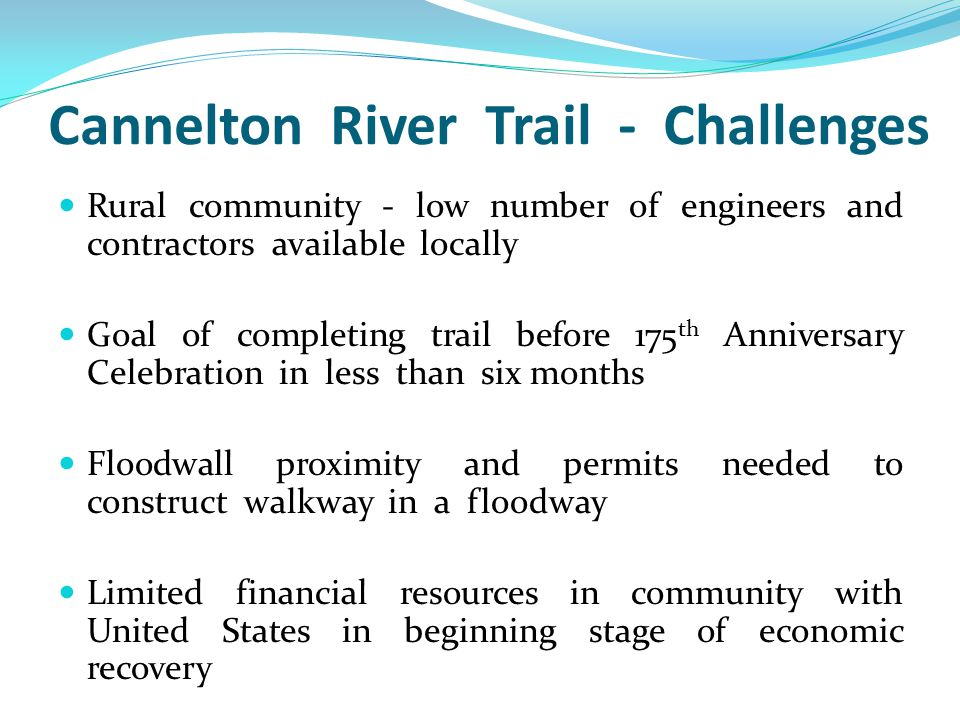 Cannelton River Trail - Challenges Rural community - low number of engineers and contractors available locally Goal of completing trail before 175 th Anniversary Celebration in less than six months Floodwall proximity and permits needed to construct walkway in a floodway Limited financial resources in community with United States in beginning stage of economic recovery