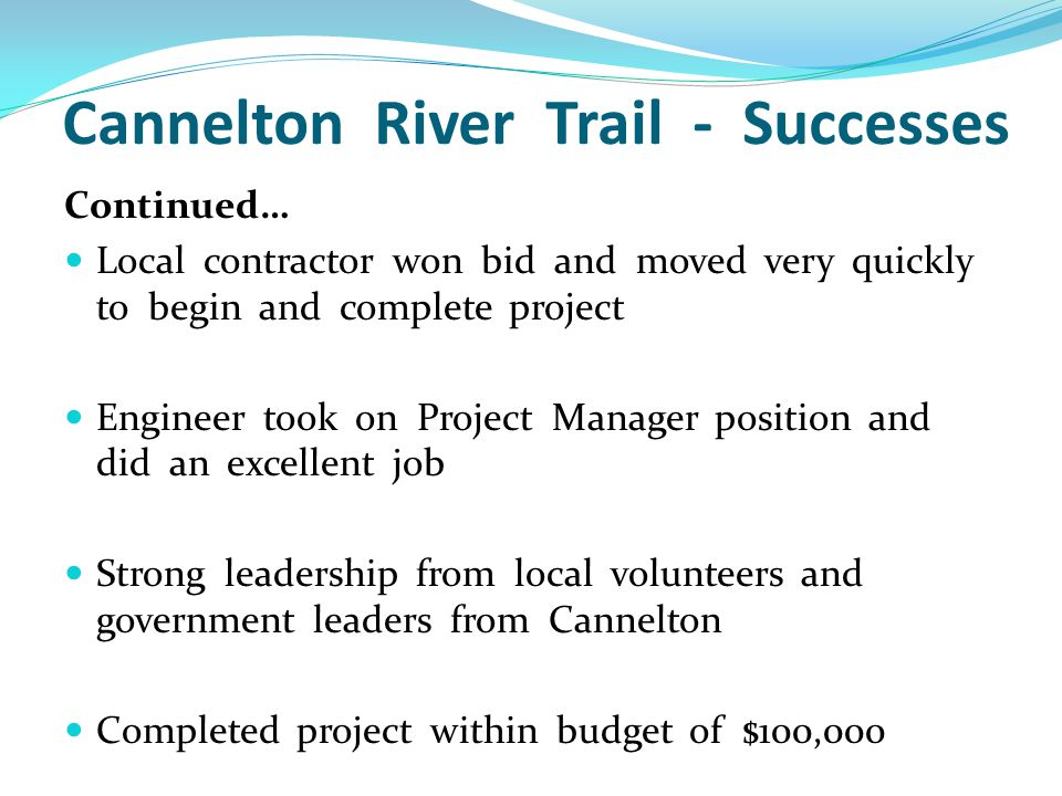 Cannelton River Trail - Successes Continued… Local contractor won bid and moved very quickly to begin and complete project Engineer took on Project Manager position and did an excellent job Strong leadership from local volunteers and government leaders from Cannelton Completed project within budget of $100,000