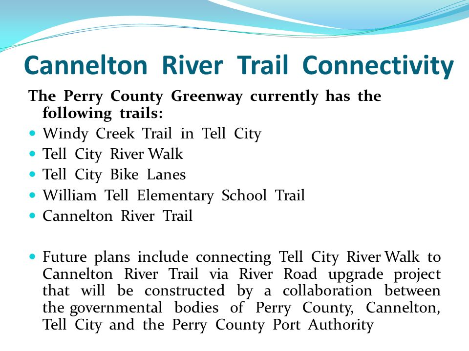 Cannelton River Trail Connectivity The Perry County Greenway currently has the following trails: Windy Creek Trail in Tell City Tell City River Walk Tell City Bike Lanes William Tell Elementary School Trail Cannelton River Trail Future plans include connecting Tell City River Walk to Cannelton River Trail via River Road upgrade project that will be constructed by a collaboration between the governmental bodies of Perry County, Cannelton, Tell City and the Perry County Port Authority