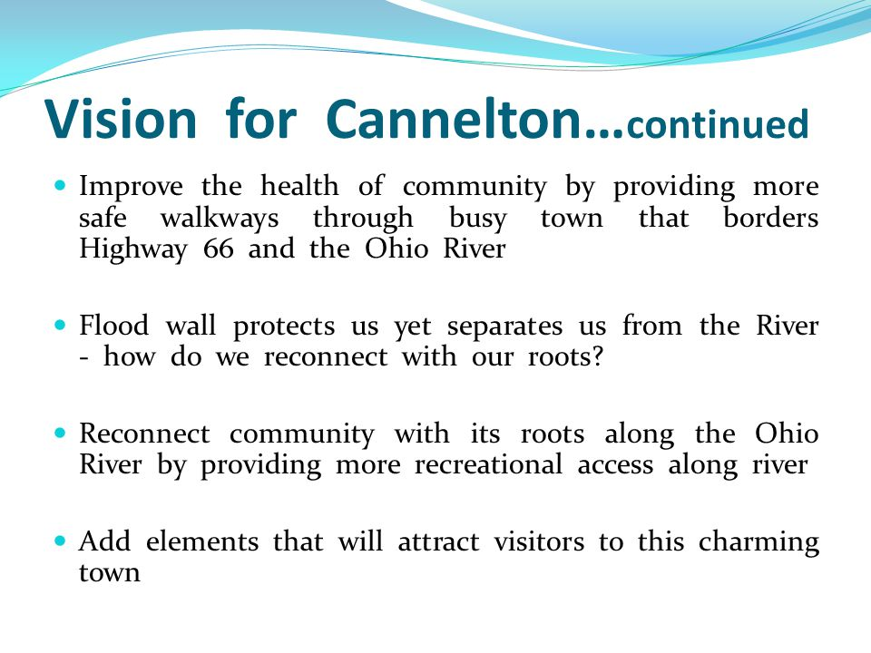 Vision for Cannelton… continued Improve the health of community by providing more safe walkways through busy town that borders Highway 66 and the Ohio River Flood wall protects us yet separates us from the River - how do we reconnect with our roots.