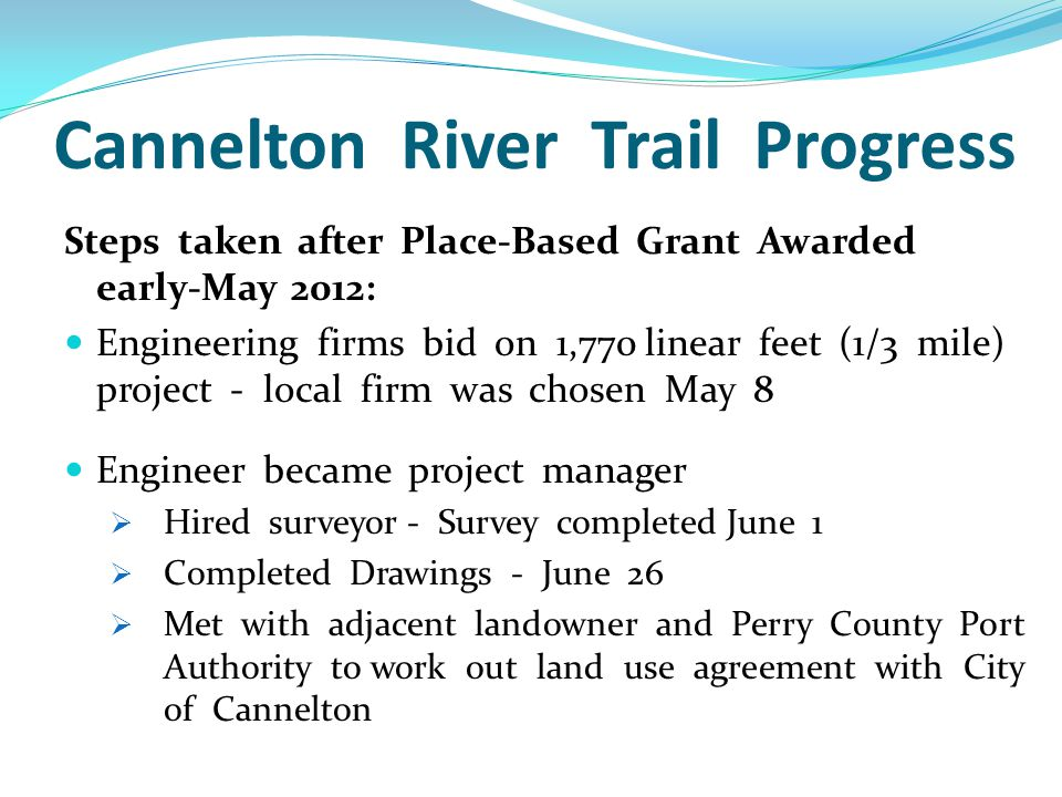 Cannelton River Trail Progress Steps taken after Place-Based Grant Awarded early-May 2012: Engineering firms bid on 1,770 linear feet (1/3 mile) project - local firm was chosen May 8 Engineer became project manager  Hired surveyor - Survey completed June 1  Completed Drawings - June 26  Met with adjacent landowner and Perry County Port Authority to work out land use agreement with City of Cannelton