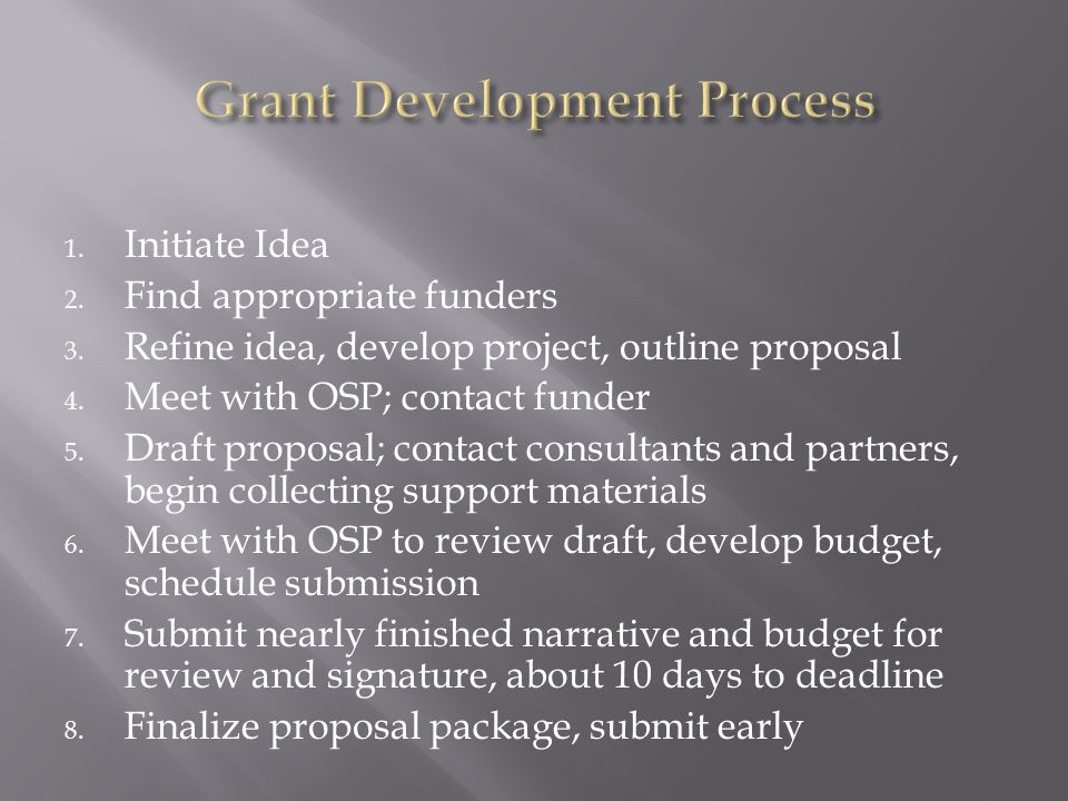 1. Initiate Idea 2. Find appropriate funders 3. Refine idea, develop project, outline proposal 4. Meet with OSP; contact funder 5. Draft proposal; con