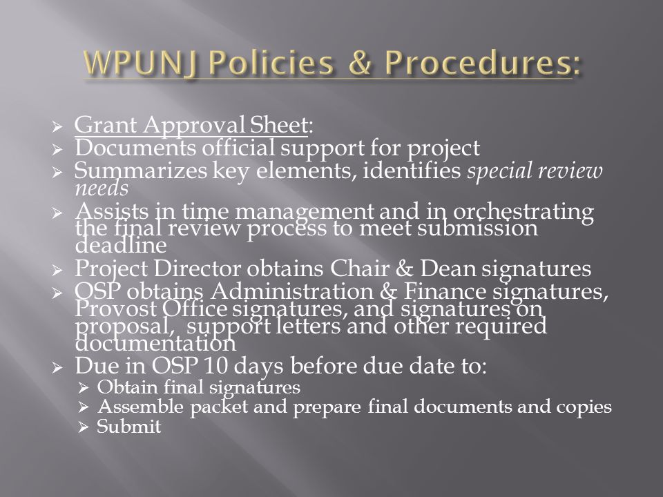  Grant Approval Sheet:  Documents official support for project  Summarizes key elements, identifies special review needs  Assists in time management and in orchestrating the final review process to meet submission deadline  Project Director obtains Chair & Dean signatures  OSP obtains Administration & Finance signatures, Provost Office signatures, and signatures on proposal, support letters and other required documentation  Due in OSP 10 days before due date to:  Obtain final signatures  Assemble packet and prepare final documents and copies  Submit
