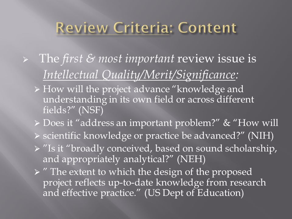  The first & most important review issue is Intellectual Quality/Merit/Significance:  How will the project advance knowledge and understanding in its own field or across different fields? (NSF)  Does it address an important problem? & How will  scientific knowledge or practice be advanced? (NIH)  Is it broadly conceived, based on sound scholarship, and appropriately analytical? (NEH)  The extent to which the design of the proposed project reflects up-to-date knowledge from research and effective practice. (US Dept of Education)
