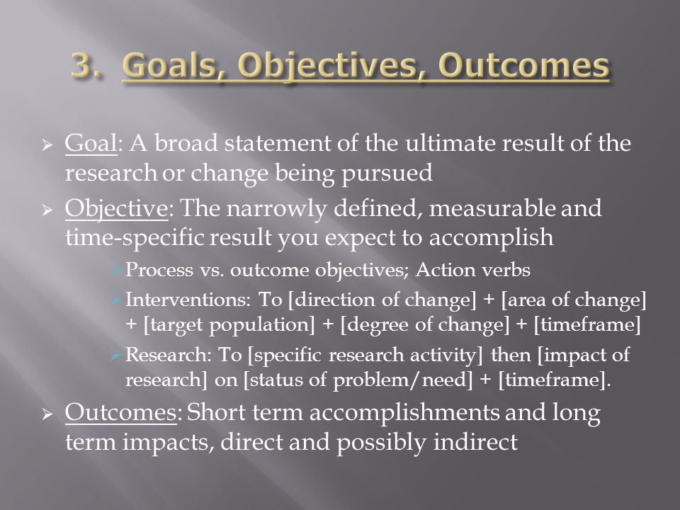  Goal: A broad statement of the ultimate result of the research or change being pursued  Objective: The narrowly defined, measurable and time-specific result you expect to accomplish  Process vs.