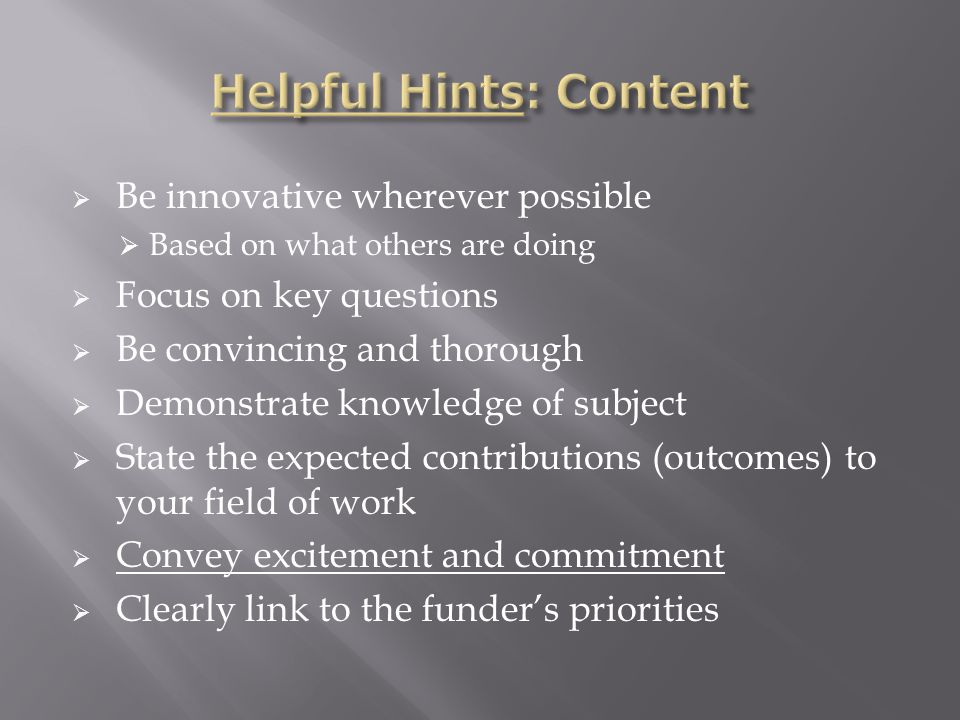  Be innovative wherever possible  Based on what others are doing  Focus on key questions  Be convincing and thorough  Demonstrate knowledge of subject  State the expected contributions (outcomes) to your field of work  Convey excitement and commitment  Clearly link to the funder's priorities