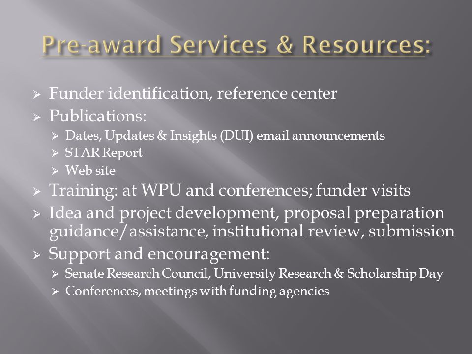  Funder identification, reference center  Publications:  Dates, Updates & Insights (DUI) email announcements  STAR Report  Web site  Training: at WPU and conferences; funder visits  Idea and project development, proposal preparation guidance/assistance, institutional review, submission  Support and encouragement:  Senate Research Council, University Research & Scholarship Day  Conferences, meetings with funding agencies