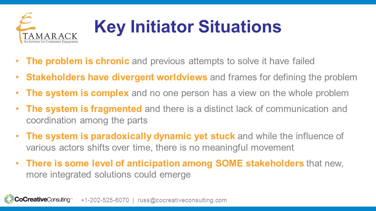 Key Initiator Situations The problem is chronic and previous attempts to solve it have failed Stakeholders have divergent worldviews and frames for defining the problem The system is complex and no one person has a view on the whole problem The system is fragmented and there is a distinct lack of communication and coordination among the parts The system is paradoxically dynamic yet stuck and while the influence of various actors shifts over time, there is no meaningful movement There is some level of anticipation among SOME stakeholders that new, more integrated solutions could emerge +1-202-525-6070 | russ@cocreativeconsulting.com