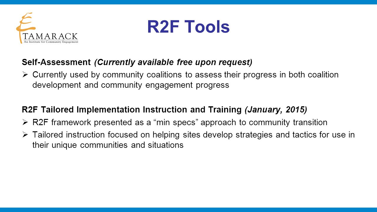 R2F Tools Online Evaluation Survey (available by Spring 2015 in conjunction with R2F training and instruction)  Online survey completed by individual members of the coalition backbones – individual people, not organizations  Eight scales – related to the major processes in the R2F framework  Scales have been shown to have strong reliability in pilot tests  Individual measures within scales have similarly been shown to have strong face validity For more information about the R2F framework or any of these tools, contact: Tom Klaus, Ph.D.