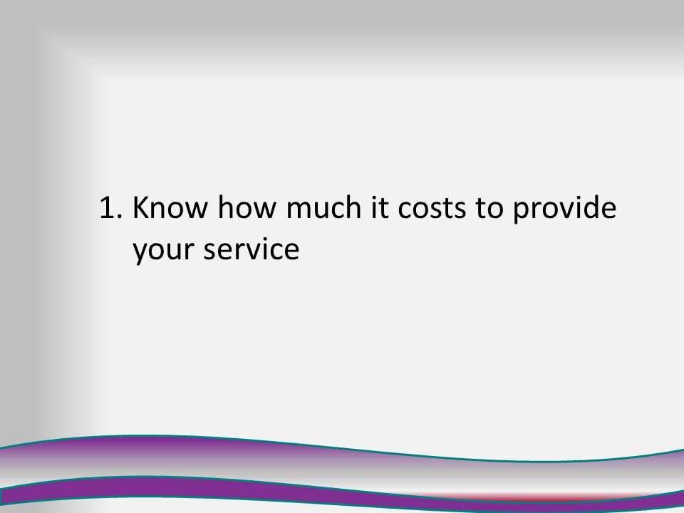 1. Know how much it costs you to provide your service 2.