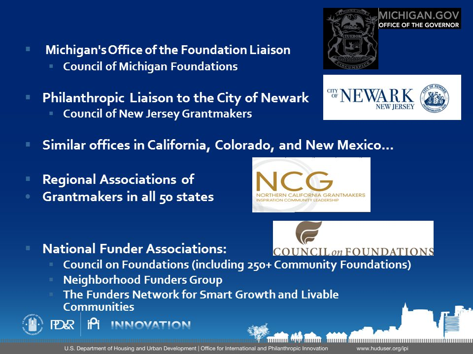  Michigan s Office of the Foundation Liaison  Council of Michigan Foundations  Philanthropic Liaison to the City of Newark  Council of New Jersey Grantmakers  Similar offices in California, Colorado, and New Mexico…  Regional Associations of Grantmakers in all 50 states  National Funder Associations:  Council on Foundations (including 250+ Community Foundations)  Neighborhood Funders Group  The Funders Network for Smart Growth and Livable Communities