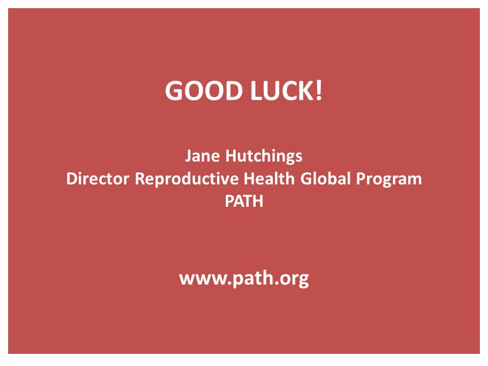 GOOD LUCK! Jane Hutchings Director Reproductive Health Global Program PATH www.path.org