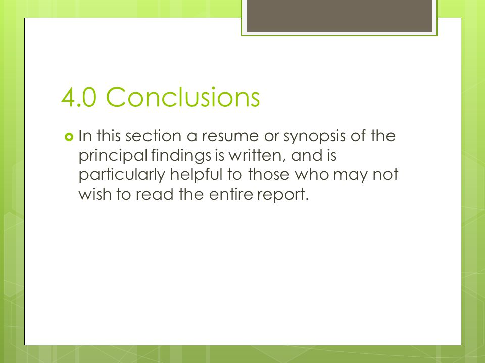 4.0 Conclusions  In this section a resume or synopsis of the principal findings is written, and is particularly helpful to those who may not wish to read the entire report.