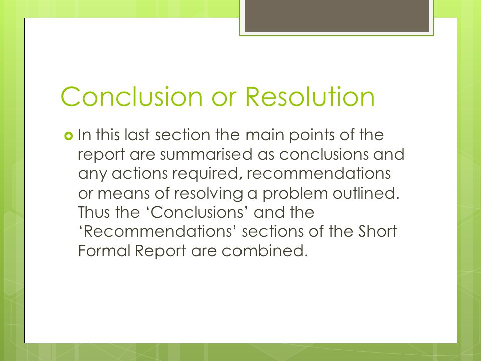 Conclusion or Resolution  In this last section the main points of the report are summarised as conclusions and any actions required, recommendations or means of resolving a problem outlined.