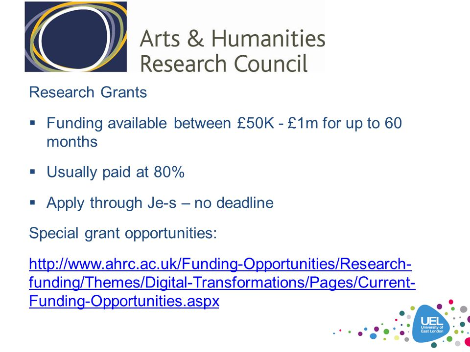 Research Grants  Funding available between £50K - £1m for up to 60 months  Usually paid at 80%  Apply through Je-s – no deadline Special grant oppo