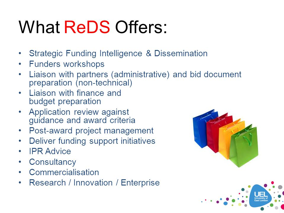 What ReDS Offers: Strategic Funding Intelligence & Dissemination Funders workshops Liaison with partners (administrative) and bid document preparation