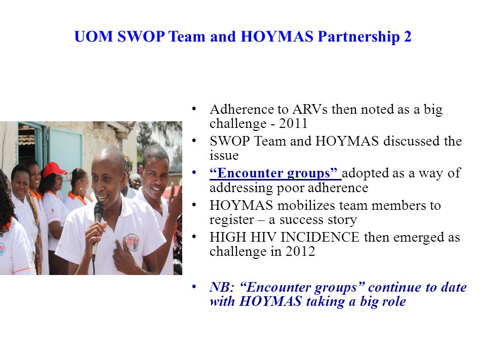 UOM SWOP Team and HOYMAS Partnership 2 Adherence to ARVs then noted as a big challenge - 2011 SWOP Team and HOYMAS discussed the issue Encounter groups adopted as a way of addressing poor adherence HOYMAS mobilizes team members to register – a success story HIGH HIV INCIDENCE then emerged as challenge in 2012 NB: Encounter groups continue to date with HOYMAS taking a big role