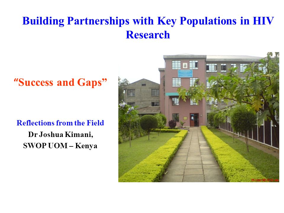 Building Partnerships with Key Populations in HIV Research Success and Gaps Reflections from the Field Dr Joshua Kimani, SWOP UOM – Kenya