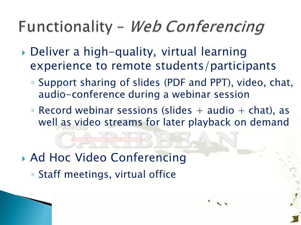  Deliver a high-quality, virtual learning experience to remote students/participants ◦ Support sharing of slides (PDF and PPT), video, chat, audio-conference during a webinar session ◦ Record webinar sessions (slides + audio + chat), as well as video streams for later playback on demand  Ad Hoc Video Conferencing ◦ Staff meetings, virtual office