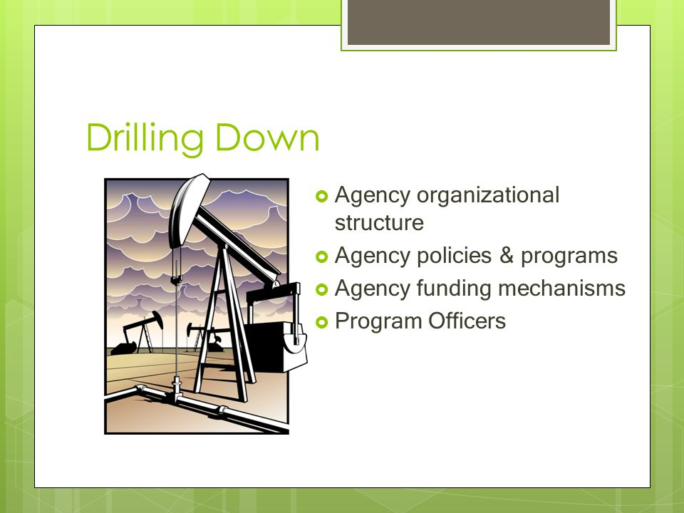Drilling Down  Agency organizational structure  Agency policies & programs  Agency funding mechanisms  Program Officers