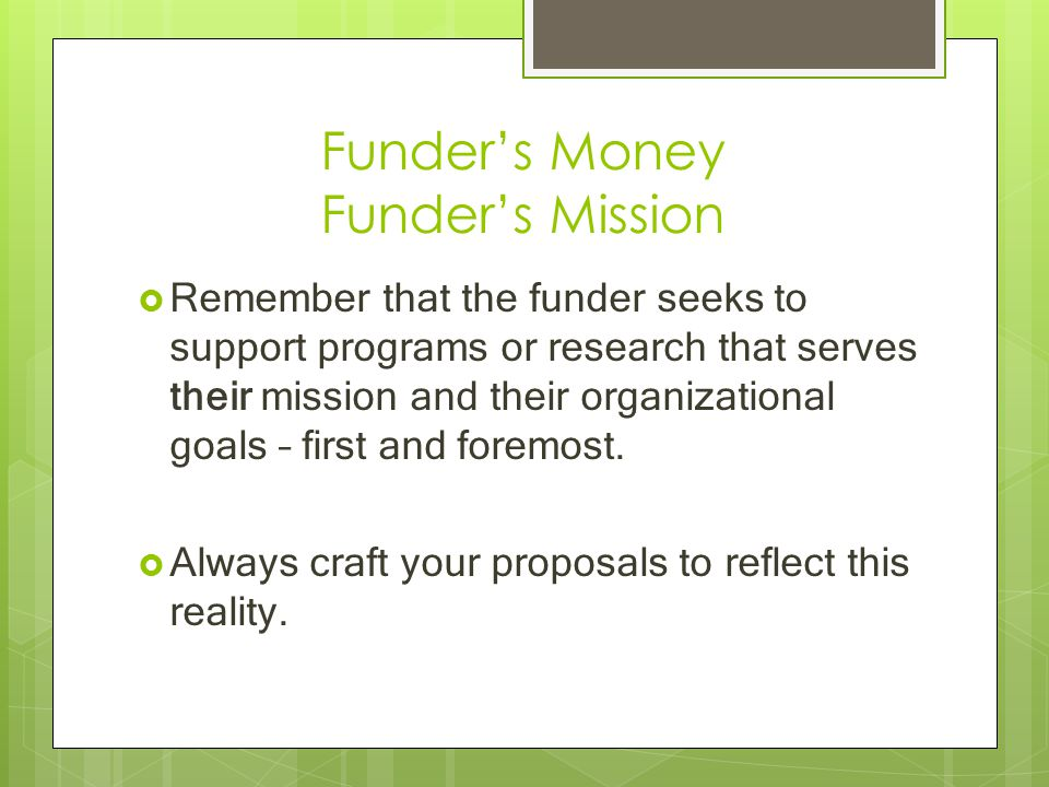 Funder's Money Funder's Mission  Remember that the funder seeks to support programs or research that serves their mission and their organizational go