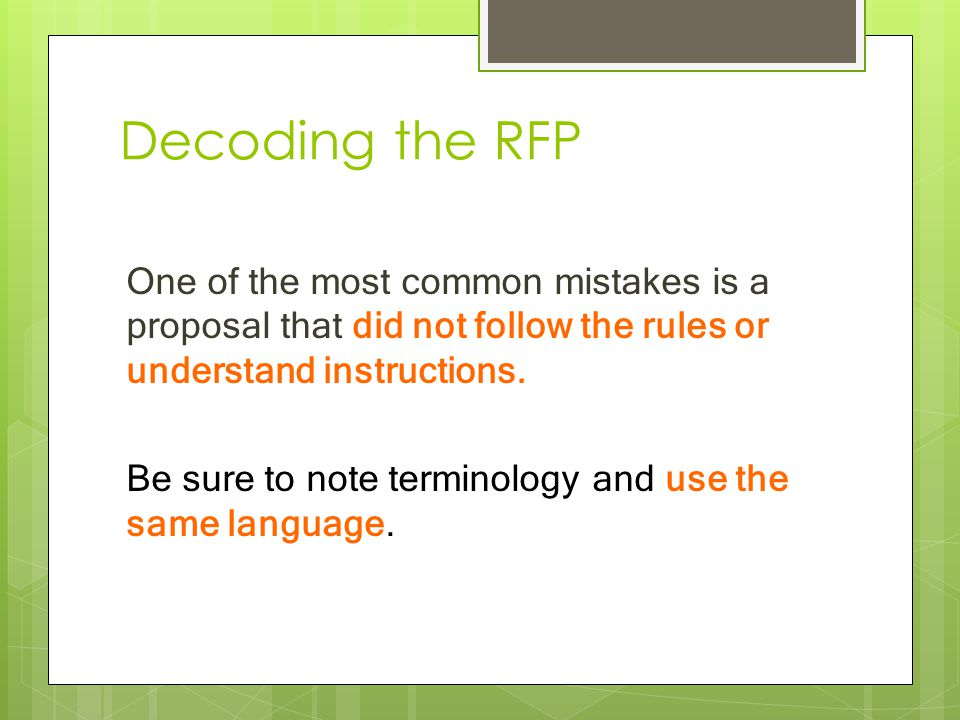 Decoding the RFP One of the most common mistakes is a proposal that did not follow the rules or understand instructions. Be sure to note terminology a