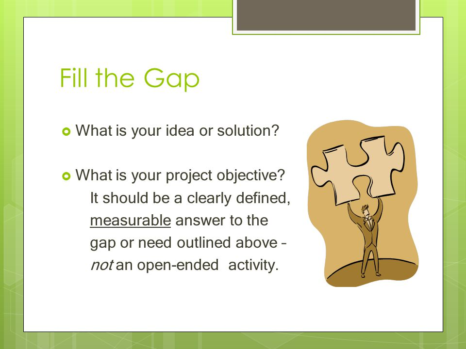 Fill the Gap  What is your idea or solution?  What is your project objective? It should be a clearly defined, measurable answer to the gap or need o