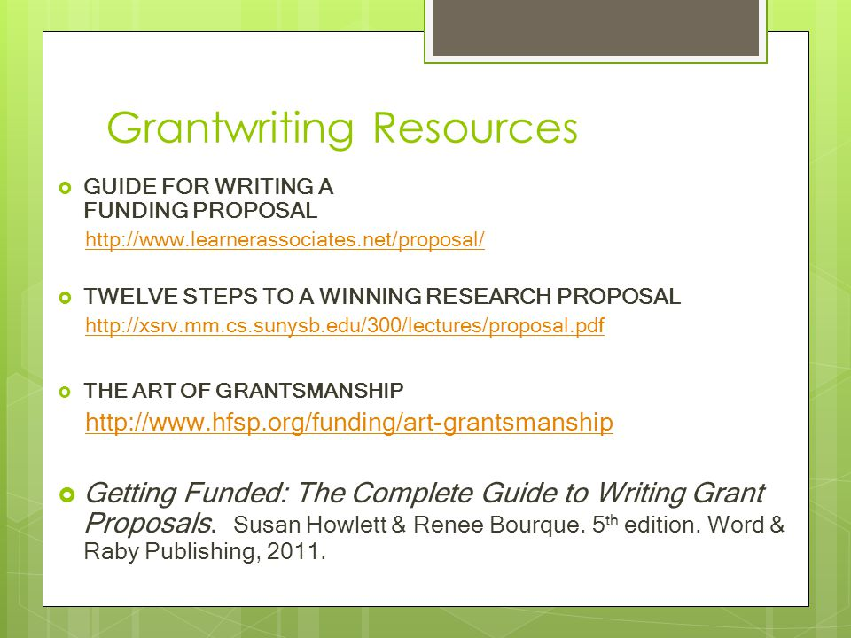 Grantwriting Resources  GUIDE FOR WRITING A FUNDING PROPOSAL http://www.learnerassociates.net/proposal/  TWELVE STEPS TO A WINNING RESEARCH PROPOSAL http://xsrv.mm.cs.sunysb.edu/300/lectures/proposal.pdf  THE ART OF GRANTSMANSHIP http://www.hfsp.org/funding/art-grantsmanship  Getting Funded: The Complete Guide to Writing Grant Proposals.