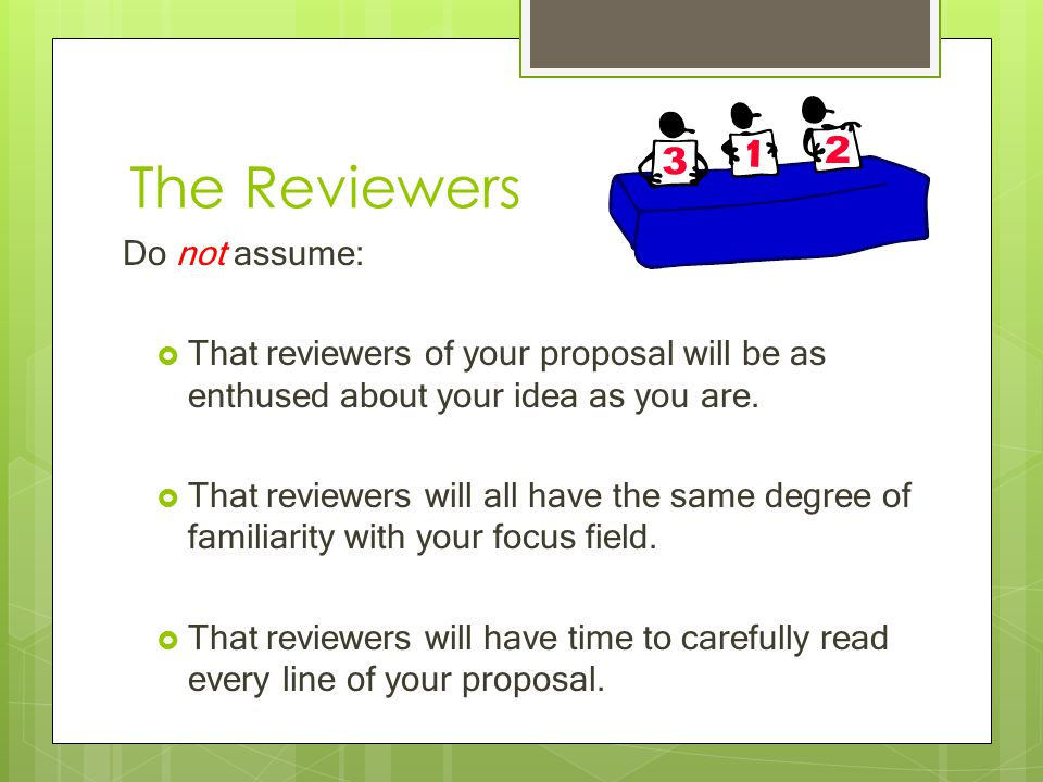 The Reviewers Do not assume:  That reviewers of your proposal will be as enthused about your idea as you are.