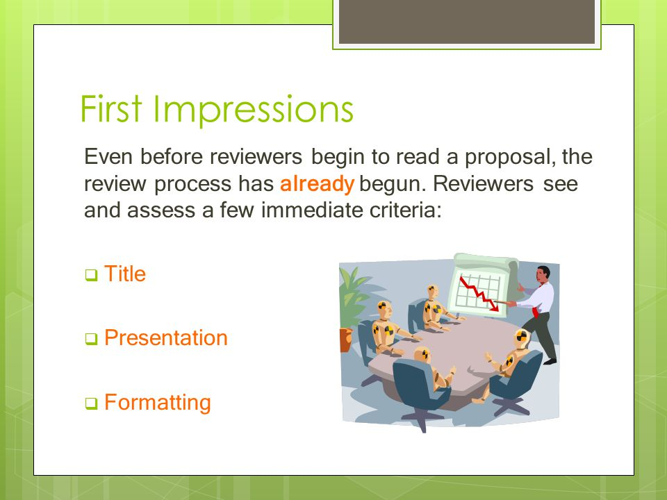 First Impressions Even before reviewers begin to read a proposal, the review process has already begun.