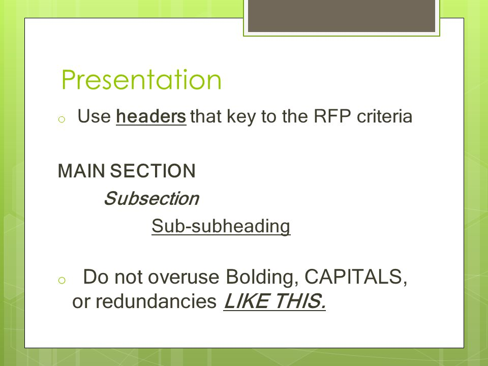 Presentation o Use headers that key to the RFP criteria MAIN SECTION Subsection Sub-subheading o Do not overuse Bolding, CAPITALS, or redundancies LIKE THIS.