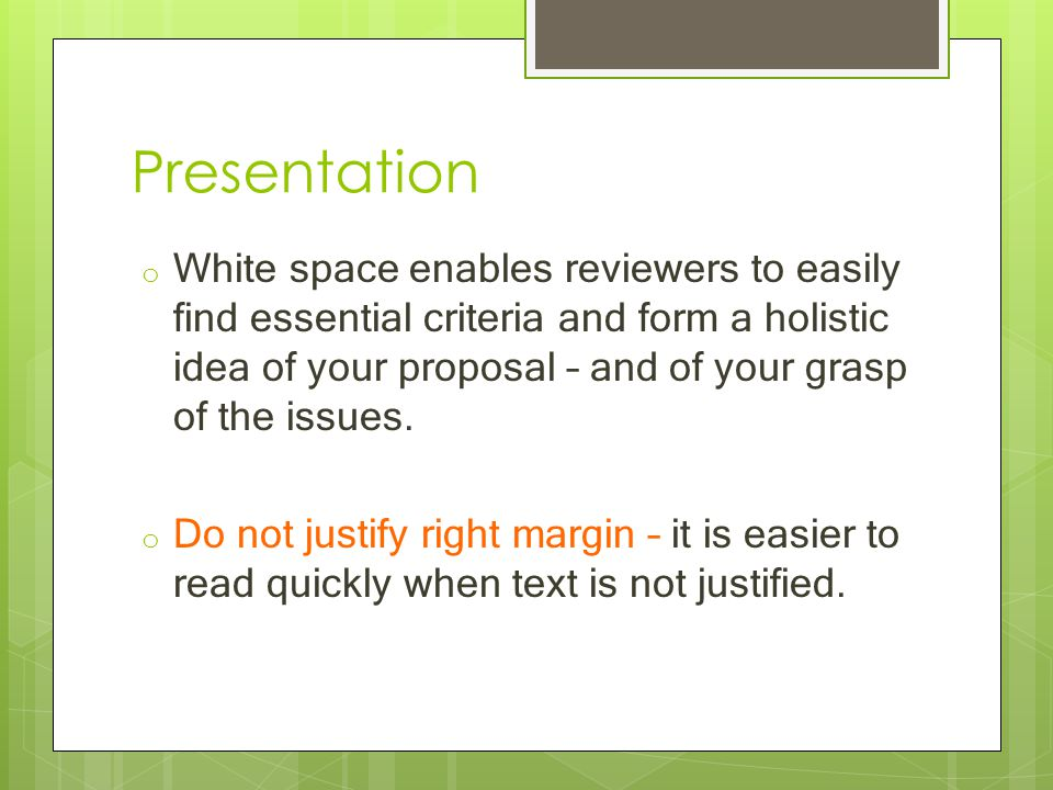 Presentation o White space enables reviewers to easily find essential criteria and form a holistic idea of your proposal – and of your grasp of the issues.