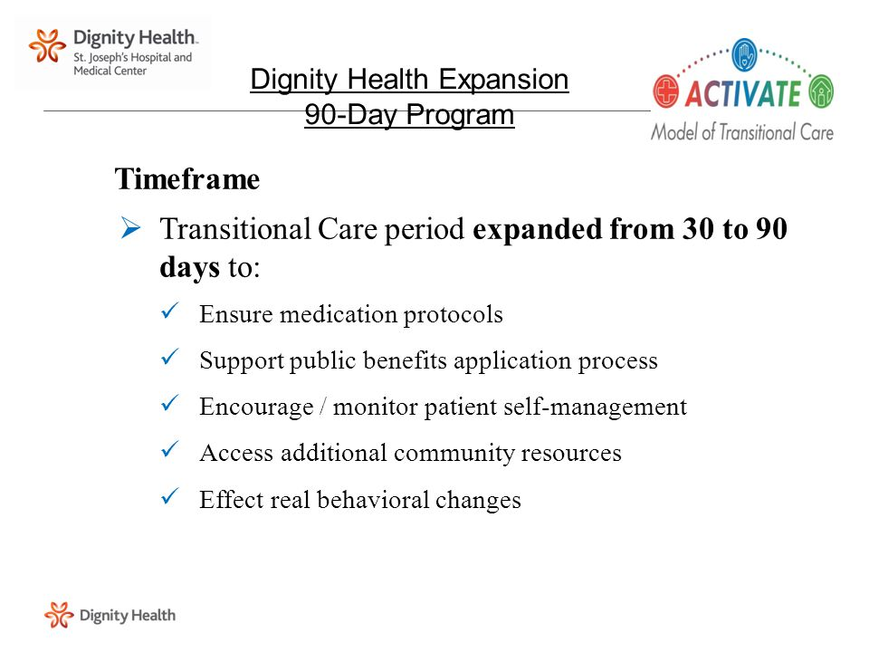 Timeframe  Transitional Care period expanded from 30 to 90 days to: Ensure medication protocols Support public benefits application process Encourage / monitor patient self-management Access additional community resources Effect real behavioral changes Dignity Health Expansion 90-Day Program