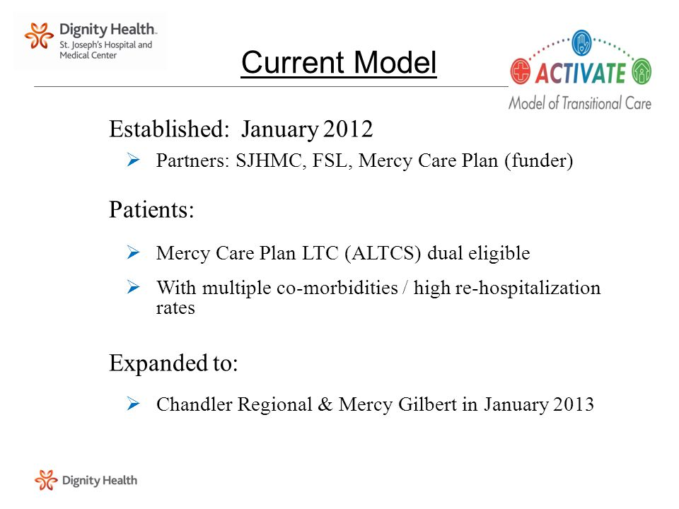 Established: January 2012  Partners: SJHMC, FSL, Mercy Care Plan (funder) Patients:  Mercy Care Plan LTC (ALTCS) dual eligible  With multiple co-mo