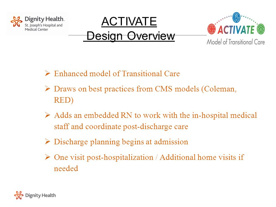  Enhanced model of Transitional Care  Draws on best practices from CMS models (Coleman, RED)  Adds an embedded RN to work with the in-hospital medical staff and coordinate post-discharge care  Discharge planning begins at admission  One visit post-hospitalization / Additional home visits if needed ACTIVATE Design Overview