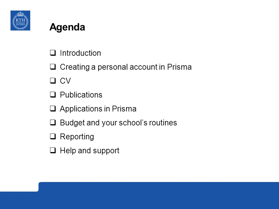 Agenda  Introduction  Creating a personal account in Prisma  CV  Publications  Applications in Prisma  Budget and your school's routines  Reporting  Help and support