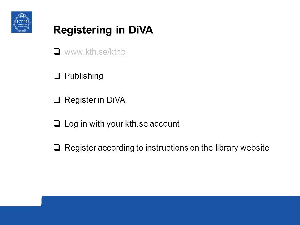 Registering in DiVA  www.kth.se/kthb www.kth.se/kthb  Publishing  Register in DiVA  Log in with your kth.se account  Register according to instructions on the library website