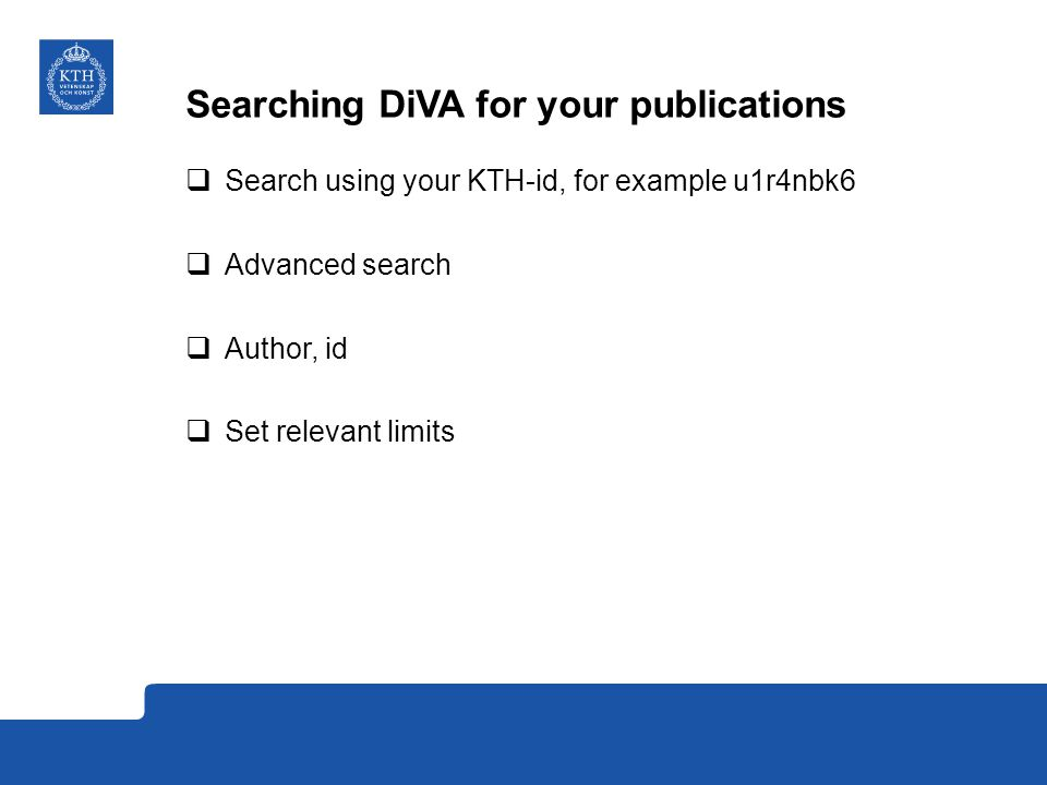 Searching DiVA for your publications  Search using your KTH-id, for example u1r4nbk6  Advanced search  Author, id  Set relevant limits