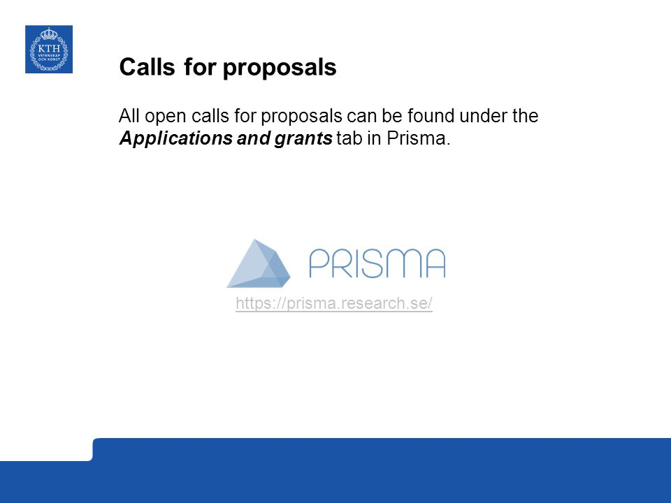 Calls for proposals All open calls for proposals can be found under the Applications and grants tab in Prisma.
