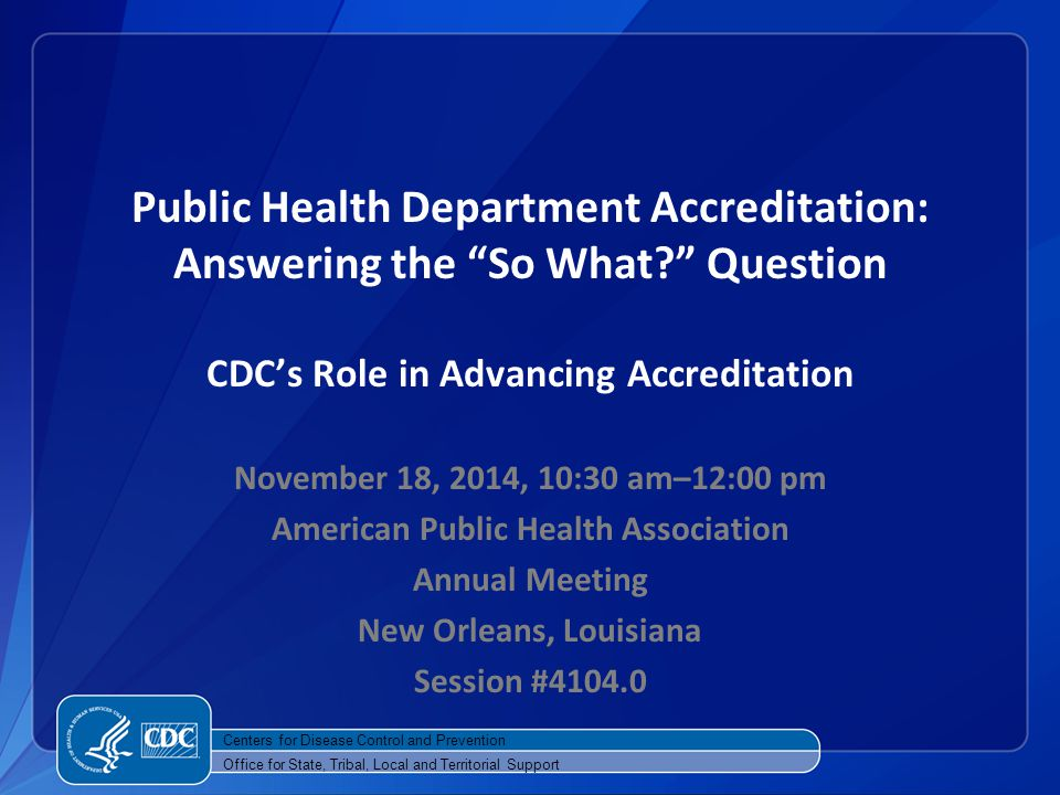 Public Health Department Accreditation: Answering the So What? Question CDC's Role in Advancing Accreditation November 18, 2014, 10:30 am–12:00 pm American Public Health Association Annual Meeting New Orleans, Louisiana Session #4104.0 Centers for Disease Control and Prevention Office for State, Tribal, Local and Territorial Support