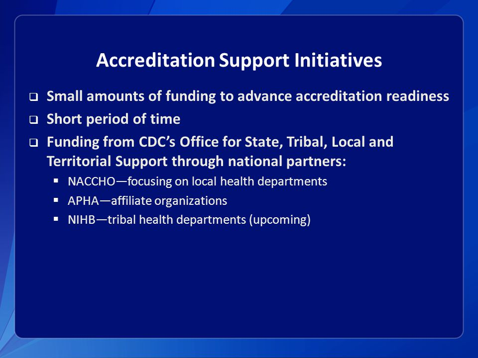 Accreditation Support Initiatives  Small amounts of funding to advance accreditation readiness  Short period of time  Funding from CDC's Office for State, Tribal, Local and Territorial Support through national partners:  NACCHO—focusing on local health departments  APHA—affiliate organizations  NIHB—tribal health departments (upcoming)