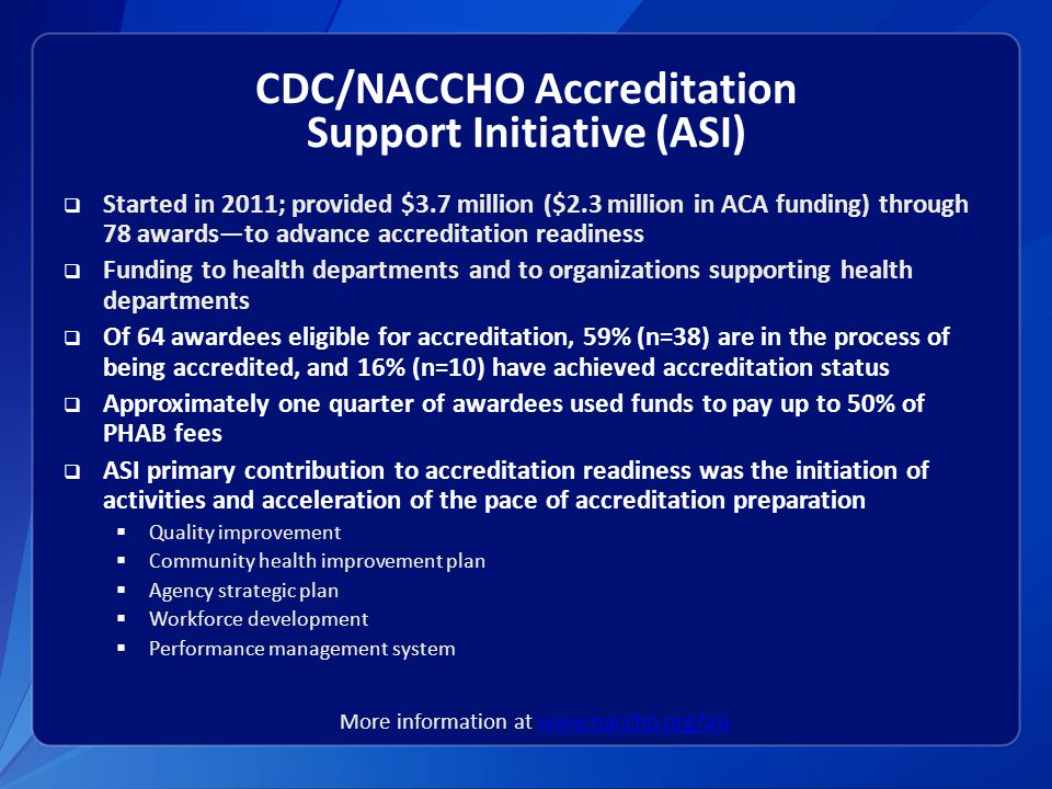 CDC/NACCHO Accreditation Support Initiative (ASI)  Started in 2011; provided $3.7 million ($2.3 million in ACA funding) through 78 awards—to advance accreditation readiness  Funding to health departments and to organizations supporting health departments  Of 64 awardees eligible for accreditation, 59% (n=38) are in the process of being accredited, and 16% (n=10) have achieved accreditation status  Approximately one quarter of awardees used funds to pay up to 50% of PHAB fees  ASI primary contribution to accreditation readiness was the initiation of activities and acceleration of the pace of accreditation preparation  Quality improvement  Community health improvement plan  Agency strategic plan  Workforce development  Performance management system More information at www.naccho.org/asiwww.naccho.org/asi