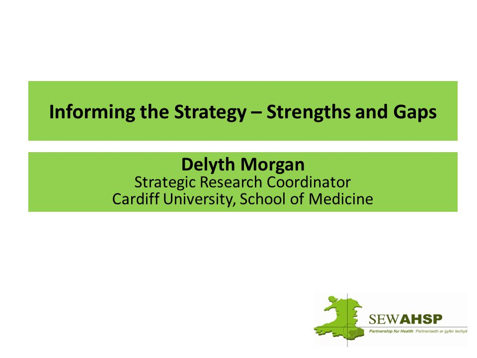 Informing the Strategy – Strengths and Gaps Delyth Morgan Strategic Research Coordinator Cardiff University, School of Medicine