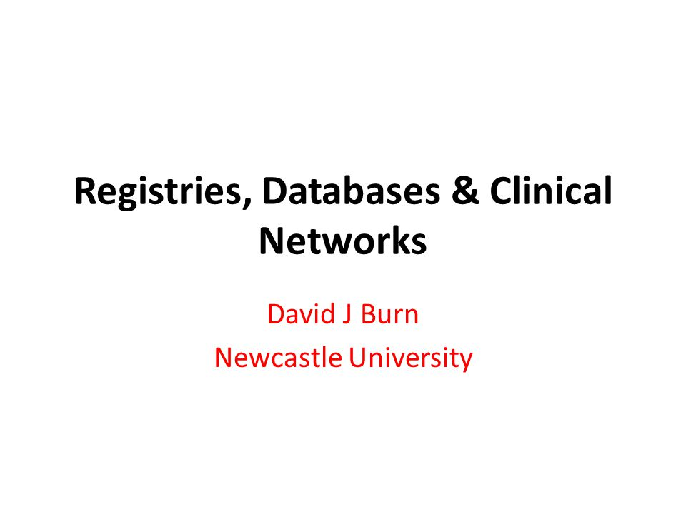 Registries, Databases & Clinical Networks David J Burn Newcastle University